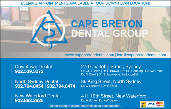 Downtown Dental (902-539-3072) - Display Ad - EVENING APPOINTMENTS AVAILABLE AT OUR DOWNTOWN LOCATION! www.capebretondental.com 86 King Street, North Sydney North Sydney Dental Downtown Dental Dr. OC Brown Dr. P Brown Dr. RG Canning Dr. AW Dean 902.539.3072 Dr. N Orrell Dr. S Jacobson, Endodontist Dr. C Lapierre Dr. G Opie 902.794.8454 902.794.8474 New Waterford Dental 411 10th Street, New Waterford Dr. A Burke Dr. AW Dean 902.862.2825 Direct billing to insurance available at each location. 276 Charlotte Street, Sydney