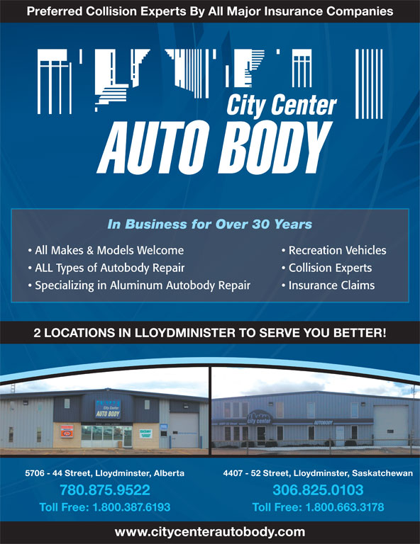City Center Auto Body Ltd (780-875-9522) - Display Ad - Preferred Collision Experts By All Major Insurance Companies In Business for Over 30 Years All Makes & Models Welcome Recreation Vehicles ALL Types of Autobody Repair Collision Experts Specializing in Aluminum Autobody Repair Insurance Claims 2 LOCATIONS IN LLOYDMINISTER TO SERVE YOU BETTER! 5706 - 44 Street, Lloydminster, Alberta 4407 - 52 Street, Lloydminster, Saskatchewan 780.875.9522 306.825.0103 Toll Free: 1.800.387.6193 Toll Free: 1.800.663.3178 www.citycenterautobody.com