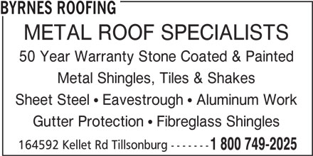 Byrnes Roofing (519-688-3436) - Display Ad - BYRNES ROOFING METAL ROOF SPECIALISTS 50 Year Warranty Stone Coated & Painted Metal Shingles, Tiles & Shakes Sheet Steel  Eavestrough  Aluminum Work Gutter Protection  Fibreglass Shingles 164592 Kellet Rd Tillsonburg ------- 1 800 749-2025