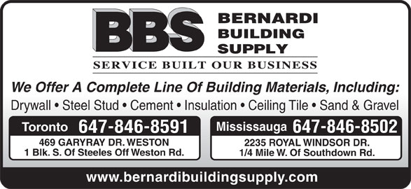 Bernardi Building Supply (416-741-0941) - Display Ad - We Offer A Complete Line Of Building Materials, Including: Drywall   Steel Stud   Cement   Insulation   Ceiling Tile   Sand & Gravel Mississauga Toronto 647-846-8502 647-846-8591 469 GARYRAY DR. WESTON 2235 ROYAL WINDSOR DR. 1 Blk. S. Of Steeles Off Weston Rd. 1/4 Mile W. Of Southdown Rd. www.bernardibuildingsupply.com