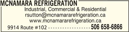 McNamara Refrigeration (506-658-6866) - Display Ad - MCNAMARA REFRIGERATION Industrial, Commercial & Residential www.mcnamararefrigeration.ca 506 658-6866 9914 Route #102 ------------------ MCNAMARA REFRIGERATIONMCNAMARA REFRIGERATION