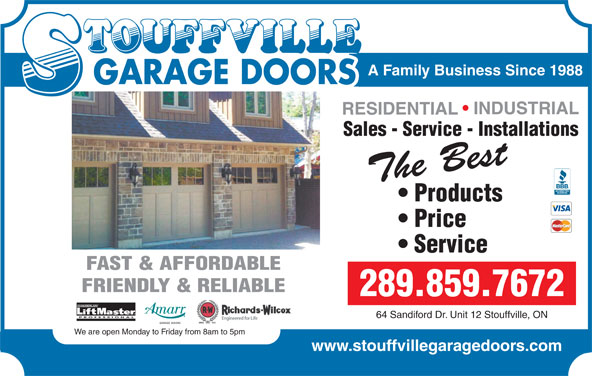 Stouffville Garage Doors (905-642-3217) - Display Ad - A Family Business Since 1988 GARAGE DOORS A Family Business Since 1988 GARAGE DOORS INDUSTRIAL RESIDENTIAL Sales - Service - Installations INDUSTRIAL REPAIR The Best SPECIALIST Products Price The Best Products The Best Service Service The Best Price FAST & AFFORDABLE FRIENDLY & RELIABLE 289.859.7672 CHAMBERLAIN FRIENDLY & RELIABLE 289.800.7277 PROFESSIONAL 64 Sandiford Dr. Unit 12 Stouffville, ON CHAMBERLAIN We are open Monday to Friday from 8am to 5pm PROFESSIONAL 64 Sandiford Dr. Unit 12 Stouffville, ON www.stouffvillegaragedoors.com We are open Monday to Friday from 8am to 5pm www.stouffvillegaragedoors.com