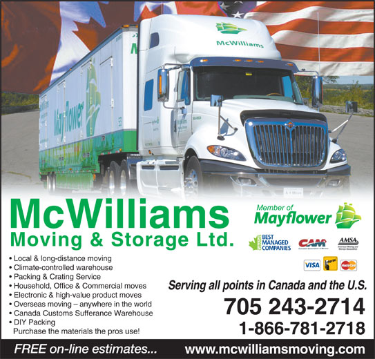 McWilliams Moving & Storage Ltd (705-743-4597) - Display Ad - Local & long-distance moving Climate-controlled warehouse Packing & Crating Service Household, Office & Commercial moves Serving all points in Canada and the U.S. Electronic & high-value product moves Overseas moving - anywhere in the world 705 243-2714 Canada Customs Sufferance Warehouse DIY Packing Purchase the materials the pros use! 1-866-781-2718 FREE on-line estimates... www.mcwilliamsmoving.com