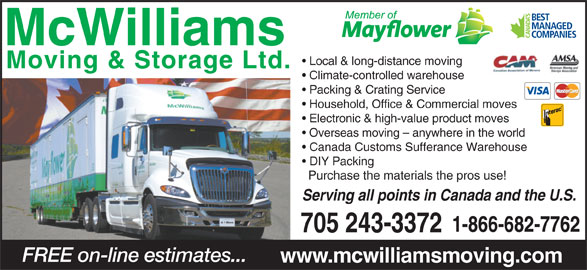 McWilliams Moving & Storage Ltd (705-743-4597) - Display Ad - Local & long-distance moving Climate-controlled warehouse Packing & Crating Service Household, Office & Commercial moves Electronic & high-value product moves Overseas moving - anywhere in the world Canada Customs Sufferance Warehouse DIY Packing Purchase the materials the pros use! Serving all points in Canada and the U.S. 1-866-682-7762 705 243-3372 FREE on-line estimates... www.mcwilliamsmoving.com