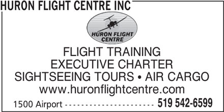 Huron Flight Centre Inc (519-542-6599) - Display Ad - HURON FLIGHT CENTRE INC EXECUTIVE CHARTER SIGHTSEEING TOURS  AIR CARGO www.huronflightcentre.com 519 542-6599 1500 Airport ---------------------- HURON FLIGHT CENTRE INC FLIGHT TRAINING EXECUTIVE CHARTER SIGHTSEEING TOURS  AIR CARGO www.huronflightcentre.com 519 542-6599 1500 Airport ---------------------- FLIGHT TRAINING