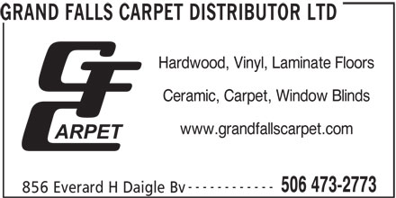 Grand Falls Carpet Distributor Ltd (506-473-2773) - Display Ad - GRAND FALLS CARPET DISTRIBUTOR LTD Ceramic, Carpet, Window Blinds Hardwood, Vinyl, Laminate Floors www.grandfallscarpet.com ------------ 506 473-2773 856 Everard H Daigle Bv