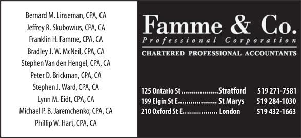 Famme & Co Professional Corporation CharteredAccountants (519-271-7581) - Display Ad - Bernard M. Linseman, CPA, CA Jerey R. Skubowius, CPA, CA Franklin H. Famme, CPA, CA Bradley J. W. McNeil, CPA, CA Stephen Van den Hengel, CPA, CA Peter D. Brickman, CPA, CA Stephen J. Ward, CPA, CA .......... ........ 125 Ontario St Stratford 519 271-7581 Lynn M. Eidt, CPA, CA ... ........ 199 Elgin St E St Marys 519 284-1030 Michael P. B. Jaremchenko, CPA, CA ....... .......... 210 Oxford St E London 519 432-1663 Phillip W. Hart, CPA, CA