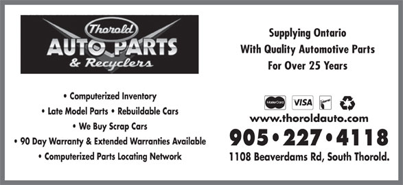 Thorold Auto Parts & Recyclers (905-227-4118) - Display Ad - Supplying Ontario With Quality Automotive Parts For Over 25 Years Computerized Inventory Late Model Parts   Rebuildable Cars www.thoroldauto.com We Buy Scrap Cars 90 Day Warranty & Extended Warranties Available 905 227 4118 Computerized Parts Locating Network 1108 Beaverdams Rd, South Thorold.