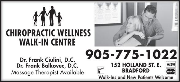 Chiropractic Wellness Walk In Center (905-775-1022) - Display Ad - Walk-Ins and New Patients WelcomeWalk-Ins and New Patients Welcome CHIROPRACTIC WELLNESSCHIROPRACTIC WELLNESS WALK-IN CENTRE WALK-IN CENTRE 905-775-1022905-775-1022 Dr. Frank Ciulini, D.C.Dr. Frank Ciulini, D.C. 152 HOLLAND ST. E.152 HOLLAND ST. E. Dr. Frank Balkovec, D.C.Dr. Frank Balkovec, D.C. BRADFORDBRADFORD Massage Therapist AvailableMassage Therapist Available