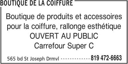 Boutique De La Coiffure (819-472-6663) - Annonce illustrée======= - OUVERT AU PUBLIC Carrefour Super C ------------- 819 472-6663 565 bd St Joseph Drmvl BOUTIQUE DE LA COIFFURE Boutique de produits et accessoires pour la coiffure, rallonge esthétique