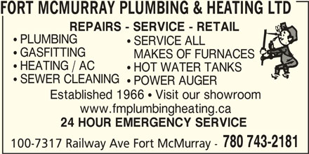 Fort McMurray Plumbing & Heating Ltd (780-743-2181) - Display Ad - FORT MCMURRAY PLUMBING & HEATING LTD REPAIRS - SERVICE - RETAIL  PLUMBING  SERVICE ALL  GASFITTING MAKES OF FURNACES  HEATING / AC  HOT WATER TANKS  SEWER CLEANING  POWER AUGER Established 1966  Visit our showroom www.fmplumbingheating.ca 24 HOUR EMERGENCY SERVICE 780 743-2181 100-7317 Railway Ave Fort McMurray -