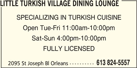 Little Turkish Village Dining Lounge (613-824-5557) - Display Ad - LITTLE TURKISH VILLAGE DINING LOUNGE SPECIALIZING IN TURKISH CUISINE Open Tue-Fri 11:00am-10:00pm Sat-Sun 4:00pm-10:00pm FULLY LICENSED 613 824-5557 2095 St Joseph Bl Orleans ----------