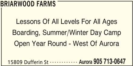 Briarwood Farms (905-713-0647) - Display Ad - BRIARWOOD FARMS Lessons Of All Levels For All Ages Boarding, Summer/Winter Day Camp Open Year Round - West Of Aurora ------------ Aurora 905 713-0647 15809 Dufferin St BRIARWOOD FARMS