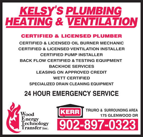 Kelsy's Plumbing Heating & Ventilation (902-897-0323) - Display Ad - CERTIFIED & LICENSED OIL BURNER MECHANIC CERTIFIED & LICENSED VENTILATION INSTALLER CERTIFIED PUMP INSTALLER BACK FLOW CERTIFIED & TESTING EQUIPMENT BACKHOE SERVICES LEASING ON APPROVED CREDIT WETT CERTIFIED SPECIALIZED DRAIN CLEANING EQUIPMENT TRURO &  SURROUNDING AREA 175 GLENWOOD DR 902-897-0323