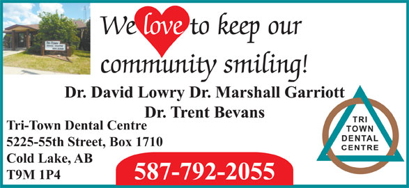 Tri-Town Dental Centre (780-594-5056) - Display Ad - We love to keep our community smiling! Dr. David Lowry Dr. Marshall Garriott Dr. Trent Bevans Tri-Town Dental Centre 5225-55th Street, Box 1710 Cold Lake, AB T9M 1P4 587-792-2055