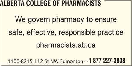 Alberta College of Pharmacists (780-990-0321) - Display Ad - ALBERTA COLLEGE OF PHARMACISTS We govern pharmacy to ensure safe, effective, responsible practice pharmacists.ab.ca 1 877 227-3838 1100-8215 112 St NW Edmonton --