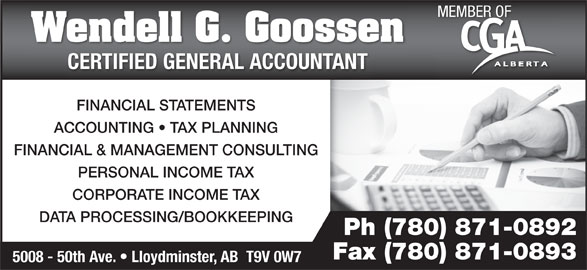 Wendell G Goossen Professional Corp (780-871-0892) - Display Ad - Wendell G. Goossen CERTIFIED GENERAL ACCOUNTANTCERTIFIED GENERAL ACCOUNTANT FINANCIAL STATEMENTS ACCOUNTING   TAX PLANNING FINANCIAL & MANAGEMENT CONSULTING PERSONAL INCOME TAX CORPORATE INCOME TAX DATA PROCESSING/BOOKKEEPING Ph (780) 871-0892 Fax (780) 871-0893 5008 - 50th Ave.   Lloydminster, AB  T9V 0W7 MEMBER OF