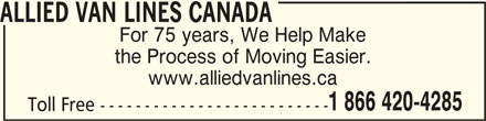 Allied Van Lines (1-866-420-4285) - Display Ad - the Process of Moving Easier. www.alliedvanlines.ca 1 866 420-4285 Toll Free -------------------------- ALLIED VAN LINES CANADAALLIED VAN LINES CANADA ALLIED VAN LINES CANADA For 75 years, We Help Make