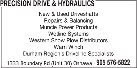 Precision Drive & Hydraulics (905-576-5822) - Display Ad - PRECISION DRIVE & HYDRAULICS New & Used Driveshafts Repairs & Balancing Muncie Power Products Wetline Systems Western Snow Plow Distributors Warn Winch Durham Region's Driveline Specialists 905 576-5822 1333 Boundary Rd (Unit 30) Oshawa -
