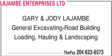 Lajambe Enterprises Ltd (204-623-6573) - Display Ad - LAJAMBE ENTERPRISES LTD GARY & JODY LAJAMBE General Excavating-Road Building Loading, Hauling & Landscaping --------------------------- ThePas 204 623-6573