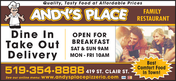 Andy's Place (519-354-8888) - Annonce illustrée======= - Quality, Tasty Food at Affordable Prices FAMILY RESTAURANT OPEN FOR Dine In BREAKFAST Take Out SAT & SUN 9AM MON - FRI 10AM Delivery Best Comfort Food 419 ST. CLAIR ST. 519-354-8888 In Town! See our online menu: www.andysplacepizzeria.com