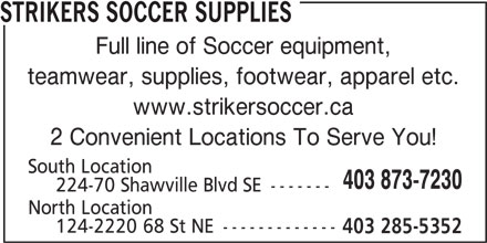 Strikers Soccer Supplies (403-873-7230) - Display Ad - South Location 403 873-7230 224-70 Shawville Blvd SE ------- North Location 124-2220 68 St NE ------------- 403 285-5352 STRIKERS SOCCER SUPPLIES Full line of Soccer equipment, teamwear, supplies, footwear, apparel etc. www.strikersoccer.ca 2 Convenient Locations To Serve You!