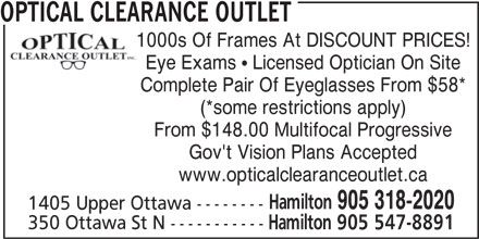 Optical Clearance Outlet (905-547-8891) - Display Ad - OPTICAL CLEARANCE OUTLET 1000s Of Frames At DISCOUNT PRICES! Eye Exams  Licensed Optician On Site Complete Pair Of Eyeglasses From $58* (*some restrictions apply) From $148.00 Multifocal Progressive Gov't Vision Plans Accepted www.opticalclearanceoutlet.ca Hamilton 905 318-2020 1405 Upper Ottawa -------- 350 Ottawa St N ----------- Hamilton 905 547-8891