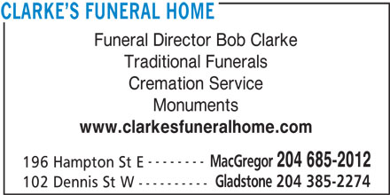 Clarke's Funeral Home (204-685-2012) - Display Ad - Cremation Service Monuments www.clarkesfuneralhome.com -------- MacGregor 204 685-2012 196 Hampton St E Gladstone 204 385-2274 102 Dennis St W ---------- CLARKE S FUNERAL HOME Funeral Director Bob Clarke Traditional Funerals