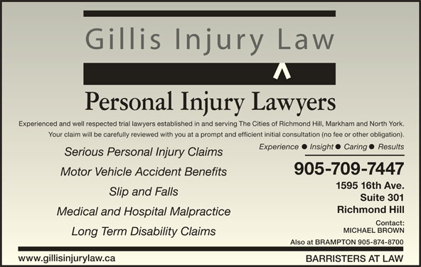 Gillis Injury Law (905-709-7447) - Display Ad - Gillis Injury Law Personal Injury Lawyers Experienced and well respected trial lawyers established in and serving The Cities of Richmond Hill, Markham and North York.Experienced and well respected trial lawyers established in and serving The Cities of Richmond Hill, Markham and North York. Your claim will be carefully reviewed with you at a prompt and efficient initial consultation (no fee or other obligation).Your claim will be carefully reviewed with you at a prompt and efficient initial consultation (no fee or other obligation). Experience Insight Caring ResultsExperience Insight Caring Results Serious Personal Injury ClaimsSerious Personal Injury Claims 905-709-7447905-709-7447 Motor Vehicle Accident BenefitsMotor Vehicle Accident Benefits 1595 16th Ave.1595 16th Ave. Slip and FallsSlip and Falls Suite 301Suite 301 Richmond HillRichmond Hill Medical and Hospital MalpracticeMedical and Hospital Malpractice MICHAEL BROWNMICHAEL BROWN Long Term Disability ClaimsLong Term Disability Claims Also at BRAMPTON 905-874-8700Also at BRAMPTON 905-874-8700 www.gillisinjurylaw.cawww.gillisinjurylaw.ca BARRISTERS AT LAWBARRISTERS AT LAW Contact:Contact: