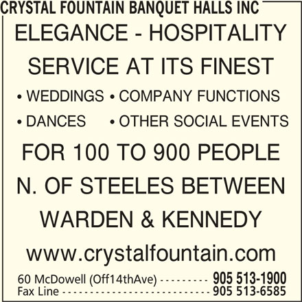 Crystal Fountain Event Venue (905-513-1900) - Display Ad - CRYSTAL FOUNTAIN BANQUET HALLS INC ELEGANCE - HOSPITALITY SERVICE AT ITS FINEST ! WEDDINGS! COMPANY FUNCTIONS ! DANCES! OTHER SOCIAL EVENTS FOR 100 TO 900 PEOPLE N. OF STEELES BETWEEN WARDEN & KENNEDY www.crystalfountain.com 60 McDowell (Off14thAve) --------- 905 513-1900 Fax Line --------------------------- 905 513-6585
