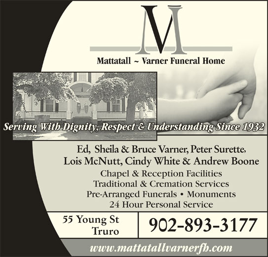 Mattatall - Varner Funeral Home Truro Limited (902-893-3177) - Display Ad - Mattatall ~ Varner Funeral HomeMattatall ~ Varner Funeral Home Serving With Dignity, Respect & Understanding Since 1932Understanding Since 1932nity, Respect & g With DigServin Ed,  Sheila & Bruce Varner, Peter Surette Lois McNutt, Cindy White & Andrew Boone Chapel & Reception Facilities Traditional & Cremation Services Pre-Arranged Funerals   Monuments 24 Hour Personal Service 55 Young St 902-893-3177 Truro www.mattatallvarnerfh.com
