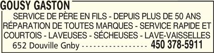 Gousy Gaston (450-378-5911) - Annonce illustrée======= - GOUSY GASTON GOUSY GASTON SERVICE DE PÈRE EN FILS - DEPUIS PLUS DE 50 ANS RÉPARATION DE TOUTES MARQUES - SERVICE RAPIDE ET COURTOIS - LAVEUSES - SÉCHEUSES - LAVE-VAISSELLES 450 378-5911 652 Douville Gnby ----------------- GOUSY GASTON