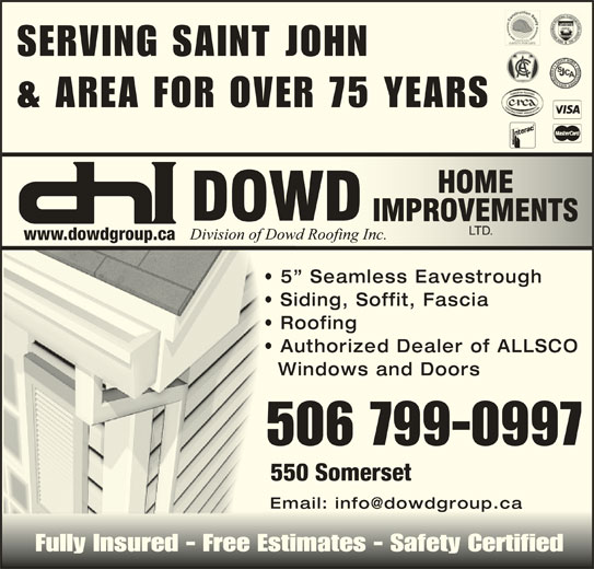 Dowd Roofing Inc (506-632-0022) - Display Ad - SERVING SAINT JOHN & AREA FOR OVER 75 YEARS LTD.LTD. www.dowdgroup.ca 5  Seamless Eavestrough Siding, Soffit, Fascia Roofing Authorized Dealer of ALLSCO Fully Insured - Free Estimates - Safety CertifiedFully Insured - Free Estimates - Safety Certified Windows and Doors 506 799-0997 550 Somerset