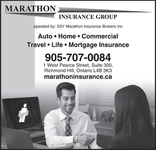 Marathon Insurance Group (905-707-0084) - Display Ad - operated by: SSY Marathon Insurance Brokers Inc Auto   Home   Commercial Travel   Life   Mortgage Insurance 905-707-0084 1 West Pearce Street, Suite 300, Richmond Hill, Ontario L4B 3K3 marathoninsurance.ca