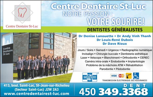 Centre Dentaire St-Luc (450-349-3368) - Annonce illustrée======= - Centre Dentaire St-Luc VOTRE SOURIRE! DENTISTES GÉNÉRALISTESDENTISTESGÉNÉRALISTES Dr Denise Lanouette   Dr Andy Vinh Thanh Dr Louis-René Dubois Dr Dave Rioux Jours / Soirs   Samedi   Urgence   Radiographie numérique Invisalign   Chirurgie buccale   Dentisterie esthétique Laser   Velscope   Blanchiment   Orthodontie   CEREC Caméra intra-orale   Endodontie   Implantologie Problème de la mâchoire ATM   Réhabilitation Parodontie   Pédodontie TRANSMISSION ÉLECTRONIQUE DES ASSURANCES 413, boul. Saint-Luc, St-Jean-sur-Richelieu (Secteur Saint-Luc) J2W 2A3 www.centredentairest-luc.comwww.centredentairest-luc.com 450 349.3368 NOTRE PASSION :ASSION:TREPNO