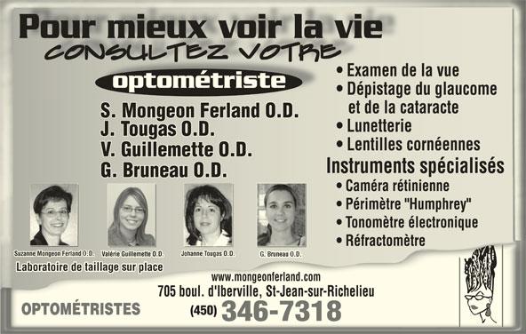 """Mongeon Ferland S (450-346-7318) - Annonce illustrée======= - Pour mieux voir la vie Examen de la vue  Examen de la vue optométristeoptométriste Dépistage du glaucome  Dépistage du glaucome et de la cataracte   et de la cataracte S. Mongeon Ferland O.D.S. Mongeon Ferland O.D. Lunetterie  Lunetterie J. Tougas O.D.J. Tougas O.D. Lentilles cornéennes  Lentilles cornéennes V. Guillemette O.D.V. Guillemette O.D. Instruments spécialisésInstruments spécialisés G. Bruneau O.D.G. Bruneau O.D. Caméra rétinienne  Caméra rétinienne Périmètre """"Humphrey""""  Périmètre """"Humphrey"""" Tonomètre électronique  Tonomètre électronique Réfractomètre  Réfractomètre Suzanne Mongeon Ferland O.D. Johanne Tougas O.D.Suzanne Mongeon Ferland O.D. Johanne Tougas O.D. Valérie Guillemette O.D.Valérie Guillemette O.D. Laboratoire de taillage sur placeLaboratoire de taillage sur place www.mongeonferland.comwww.mongeonferland.com 705 boul. d'Iberville, St-Jean-sur-Richelieu705 boul. d'Iberville, St-Jean-sur-Richelieu (450)(450) OPTOMÉTRISTESOPTOMÉTRISTE 346-7318"""