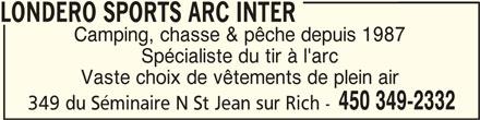 Londero Sports Arc Inter (450-349-2332) - Annonce illustrée======= - LONDERO SPORTS ARC INTERLONDERO SPORTS ARC INTER LONDERO SPORTS ARC INTER Camping, chasse & pêche depuis 1987 Spécialiste du tir à l'arc Vaste choix de vêtements de plein air 450 349-2332 349 du Séminaire N St Jean sur Rich -