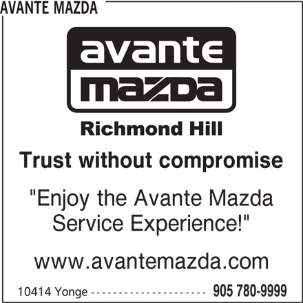 "Avante Mazda (905-780-9999) - Display Ad - Trust without compromise ""Enjoy the Avante Mazda Service Experience!"" www.avantemazda.com 10414 Yonge --------------------- 905 780-9999 AVANTE MAZDA"