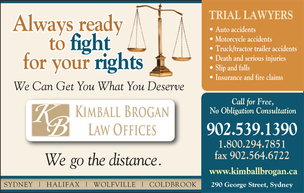 Kimball Brogan (902-539-1390) - Display Ad - 1.800.294.7851 fax 902.564.6722 We go the distance. www.kimballbrogan.ca SYDNEY HALIFAX WOLFVILLE COLDBROOK 290 George Street, Sydney TRIAL LAWYERS Always ready Auto accidents Motorcycle accidents to fight to Truck/tractor trailer accidents Death and serious injuries for your rights for your Slip and falls Insurance and fire claims We Can Get You What You Deserve Call for Free, No Obligation Consultation Kimball Brogan 902.539.1390 Law Offices