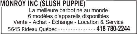 Monroy Inc (Slush Puppie) (418-780-2244) - Annonce illustrée======= - La meilleure barbotine au monde 6 modèles d'appareils disponibles Vente - Achat - Échange - Location & Service 418 780-2244 5645 Rideau Québec --------------- MONROY INC (SLUSH PUPPIE)