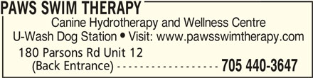 Paws Swim Therapy (705-440-3647) - Display Ad - PAWS SWIM THERAPY PAWS SWIM THERAPYPAWS SWIM THERAPY Canine Hydrotherapy and Wellness Centre U-Wash Dog Station  Visit: www.pawsswimtherapy.com 180 Parsons Rd Unit 12 (Back Entrance) ------------------ 705 440-3647