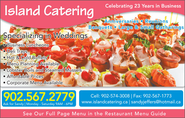 Island Catering (902-567-2779) - Display Ad - Celebrating 23 Years in Business Island Catering Anniversaries   Reunions Banquets   Large & Small GatheringsBanquets   Large & Small Gatherings Specializing in Weddings Business Luncheons Deli Trays Hot & Cold Buffets Menu Planning Available Lobster Boils and Steamed Mussels Affordable Prices Corporate Menu Available Cell: 902-574-3008 Fax: 902-567-1773 902.567.2779 www.islandcatering.ca Ask for Sandy Monday - Saturday 9AM - 6PM See Our Full Page Menu in the Restaurant Menu Guide