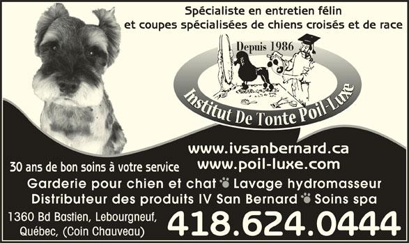 Institut De Tonte Poil-Luxe (418-624-0444) - Annonce illustrée======= - Distributeur des produits IV San Bernard   Soins spa 1360 Bd Bastien, Lebourgneuf, Québec, (Coin Chauveau) 418.624.0444 Spécialiste en entretien félin et coupes spécialisées de chiens croisés et de raceet Depuis 1986 www.ivsanbernard.ca www.poil-luxe.com 30 ans de bon soins à votre service Garderie pour chien et chat   Lavage hydromasseur