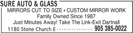 Sure Auto & Glass (905-385-0022) - Display Ad - Family Owned Since 1987 Just Minutes Away! Take The Link-Exit Dartnall --------------- 905 385-0022 1180 Stone Church E SURE AUTO & GLASS MIRRORS CUT TO SIZE   CUSTOM MIRROR WORK