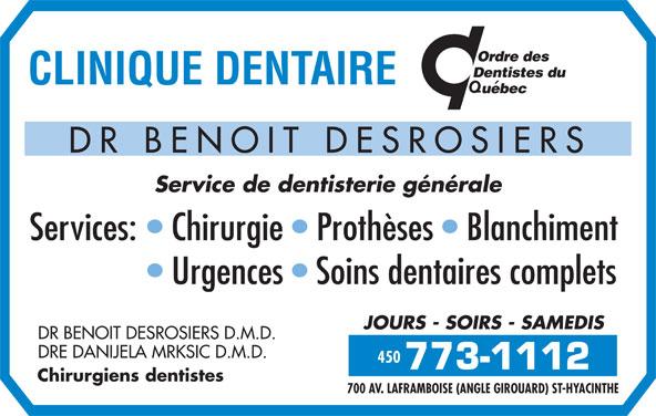 Clinique Dentaire Dr Benoit Desrosiers (450-773-1112) - Annonce illustrée======= - Service de dentisterie générale Services:   Chirurgie   Prothèses   Blanchiment 450 Urgences   Soins dentaires complets JOURS - SOIRS - SAMEDIS DR BENOIT DESROSIERS D.M.D. DRE DANIJELA MRKSIC D.M.D. 450 Chirurgiens dentistes DR BENOIT DESROSIERS 700 AV. LAFRAMBOISE (ANGLE GIROUARD) ST-HYACINTHE