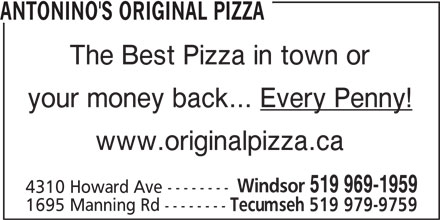 Antonino's Original Pizza - Annonce illustrée======= - ANTONINO'S ORIGINAL PIZZA The Best Pizza in town or your money back... Every Penny! www.originalpizza.ca Windsor 519 969-1959 4310 Howard Ave -------- 1695 Manning Rd -------- Tecumseh 519 979-9759