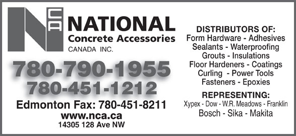 National Concrete Accessories (780-451-1212) - Display Ad - Form Hardware - Adhesives Sealants - Waterproofing CANADA  INC. Grouts - Insulations Floor Hardeners - Coatings Curling  - Power Tools 780-790-1955780790195 DISTRIBUTORS OF: Fasteners - Epoxies 780-451-1212 REPRESENTING: Xypex - Dow - W.R. Meadows - Franklin Edmonton Fax: 780-451-8211Edmonton Fax: 780-451-8211 Bosch - Sika - Makita www.nca.ca 14305 128 Ave NW