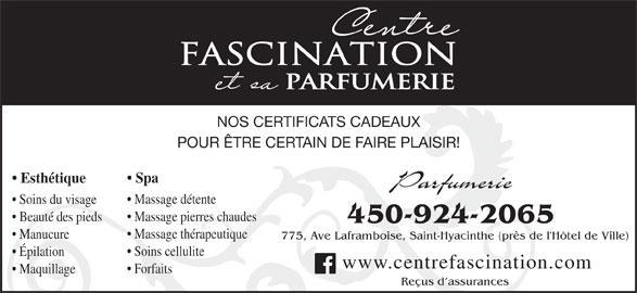 Centre Fascination Santé Beauté (450-773-6882) - Annonce illustrée======= - FASCINATION PARFUMERIE NOS CERTIFICATS CADEAUX POUR ÊTRE CERTAIN DE FAIRE PLAISIR! Spa Esthétique Parfumerie Massage détente Soins du visage Massage pierres chaudes Beauté des pieds 450-924-2065 Massage thérapeutique Manucure 775, Ave Laframboise, Saint-Hyacinthe (près de l'Hôtel de Ville) Soins cellulite Épilation www.centrefascination.com Forfaits Maquillage Reçus d assurances