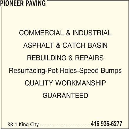 Pioneer Paving (416-936-6277) - Display Ad - REBUILDING & REPAIRS Resurfacing-Pot Holes-Speed Bumps QUALITY WORKMANSHIP GUARANTEED 416 936-6277 RR 1 King City --------------------- PIONEER PAVING COMMERCIAL & INDUSTRIAL ASPHALT & CATCH BASIN