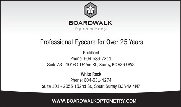 Boardwalk Optometry (604-589-7311) - Display Ad - Professional Eyecare for Over 25 Years Guildford Phone: 604-589-7311 Suite A3 - 10160 152nd St., Surrey, BC V3R 9W3 White Rock Phone: 604-531-4274 Suite 101 - 2055 152nd St., South Surrey, BC V4A 4N7 www.boardwalkoptometry.com